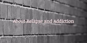 About Relapse and Addiction
